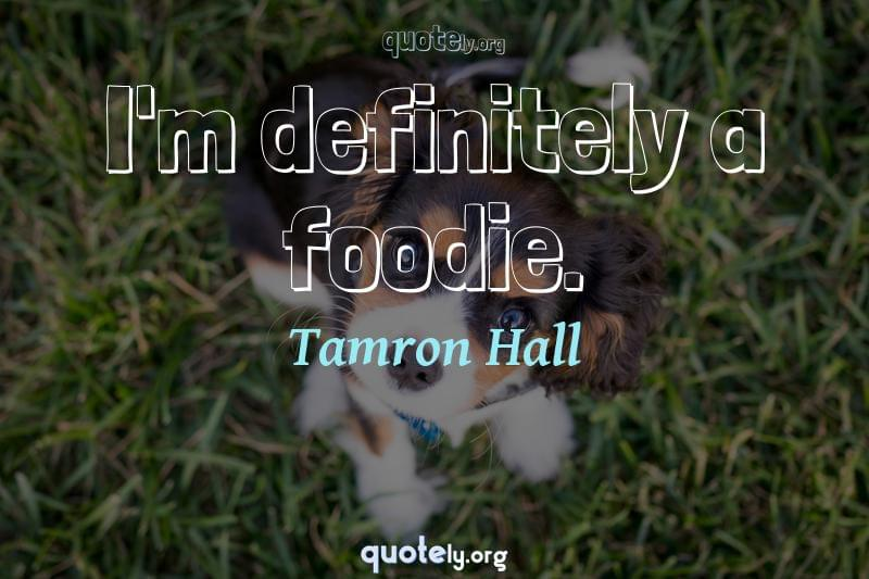 I'm definitely a foodie. by Tamron Hall