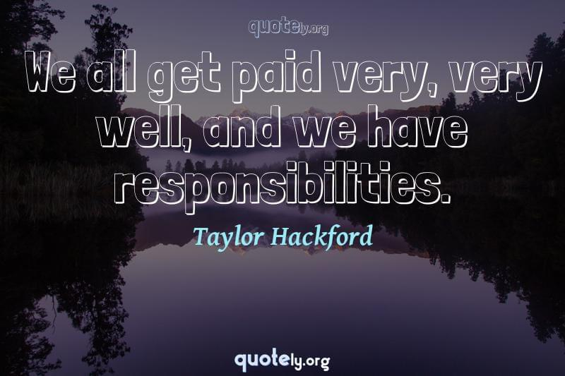 We all get paid very, very well, and we have responsibilities. by Taylor Hackford