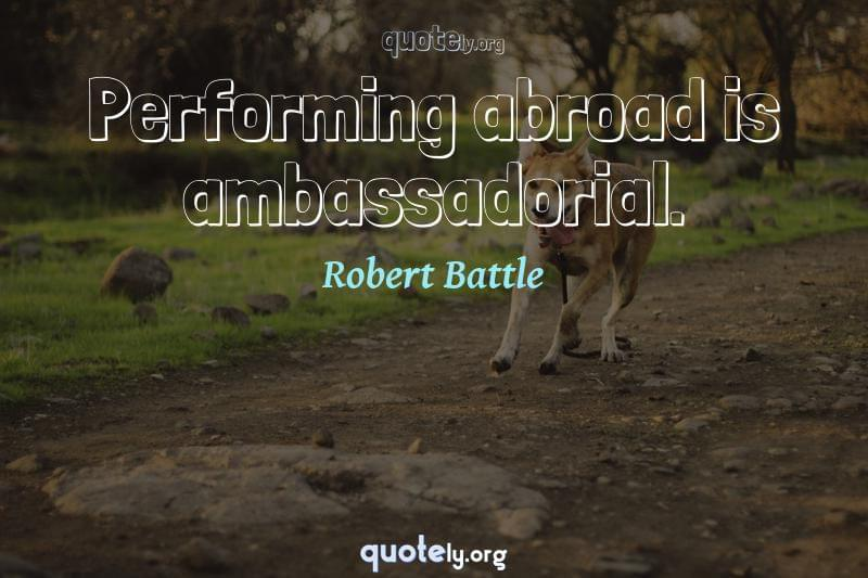 Performing abroad is ambassadorial. by Robert Battle