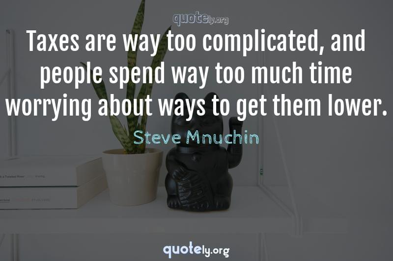 Taxes are way too complicated, and people spend way too much time worrying about ways to get them lower. by Steve Mnuchin