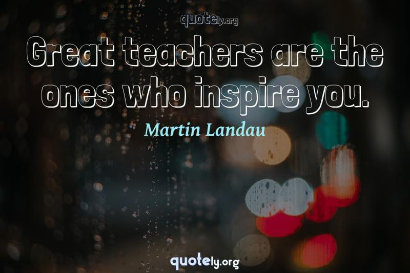Great teachers are the ones who inspire you. by Martin Landau