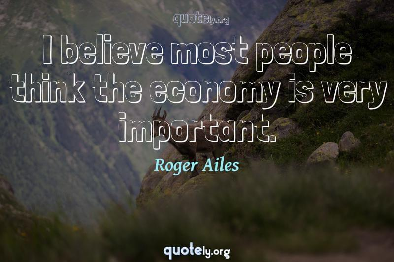 I believe most people think the economy is very important. by Roger Ailes