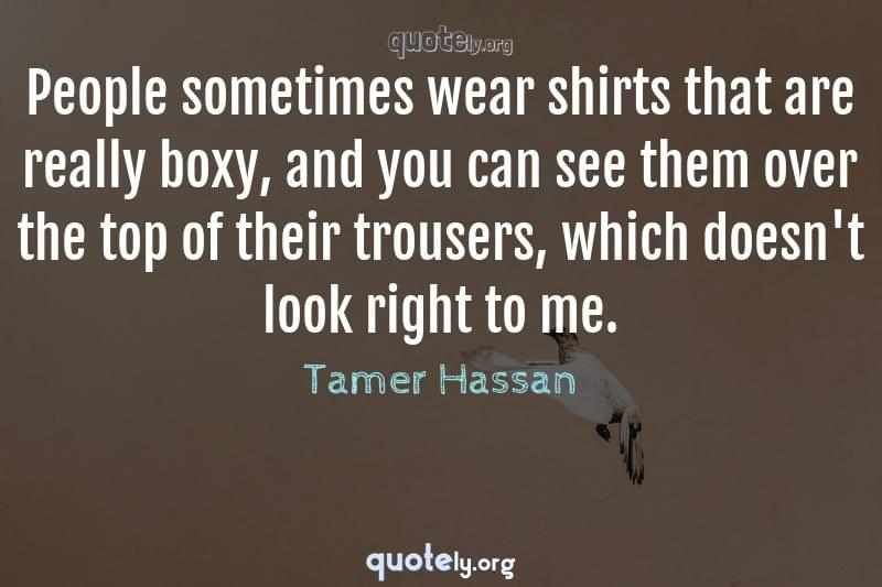 People sometimes wear shirts that are really boxy, and you can see them over the top of their trousers, which doesn't look right to me. by Tamer Hassan