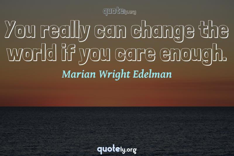 You really can change the world if you care enough. by Marian Wright Edelman