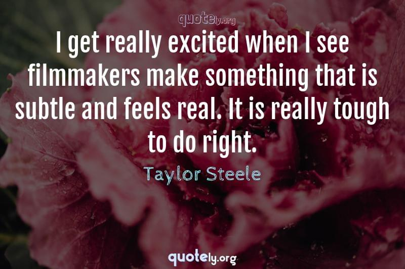 I get really excited when I see filmmakers make something that is subtle and feels real. It is really tough to do right. by Taylor Steele