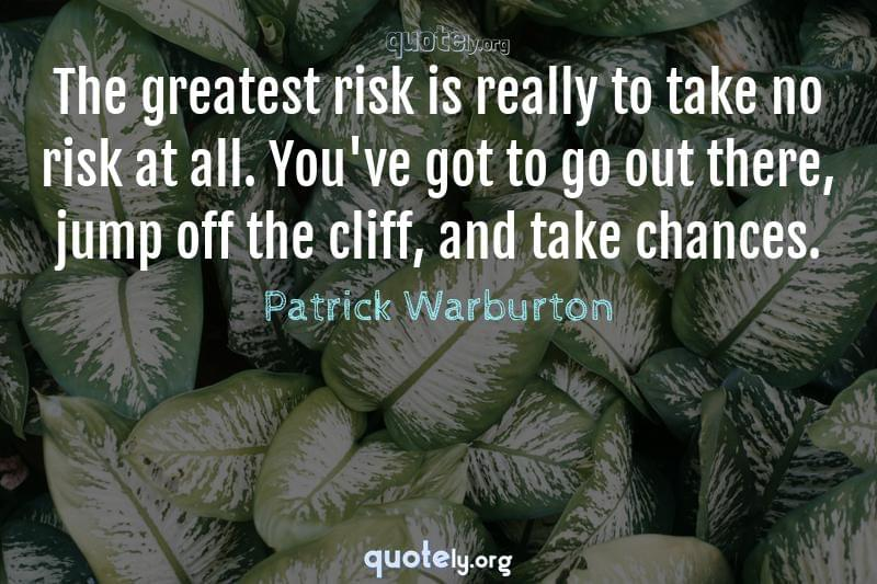 The greatest risk is really to take no risk at all. You've got to go out there, jump off the cliff, and take chances. by Patrick Warburton