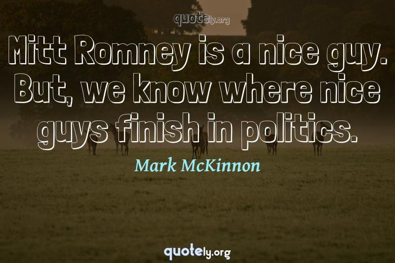 Mitt Romney is a nice guy. But, we know where nice guys finish in politics. by Mark McKinnon