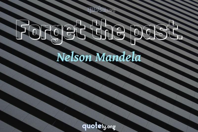 Forget the past. by Nelson Mandela