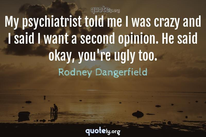 My psychiatrist told me I was crazy and I said I want a second opinion. He said okay, you're ugly too. by Rodney Dangerfield
