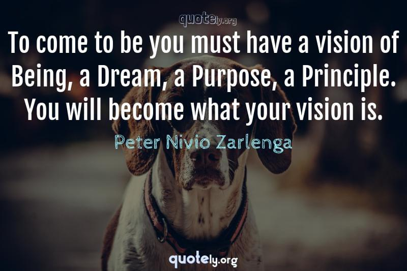 To come to be you must have a vision of Being, a Dream, a Purpose, a Principle. You will become what your vision is. by Peter Nivio Zarlenga