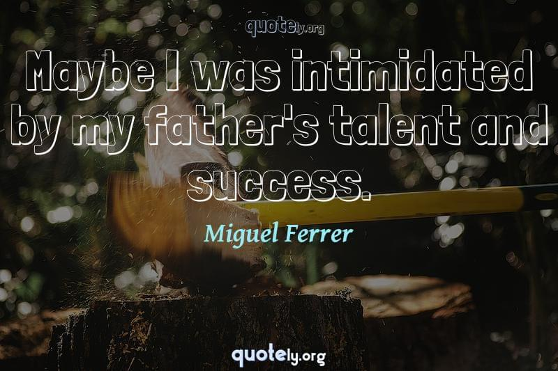 Maybe I was intimidated by my father's talent and success. by Miguel Ferrer