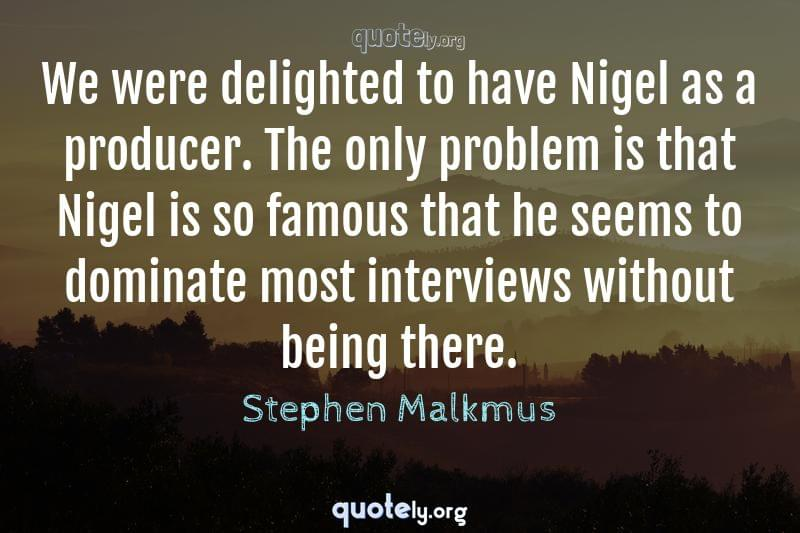 We were delighted to have Nigel as a producer. The only problem is that Nigel is so famous that he seems to dominate most interviews without being there. by Stephen Malkmus
