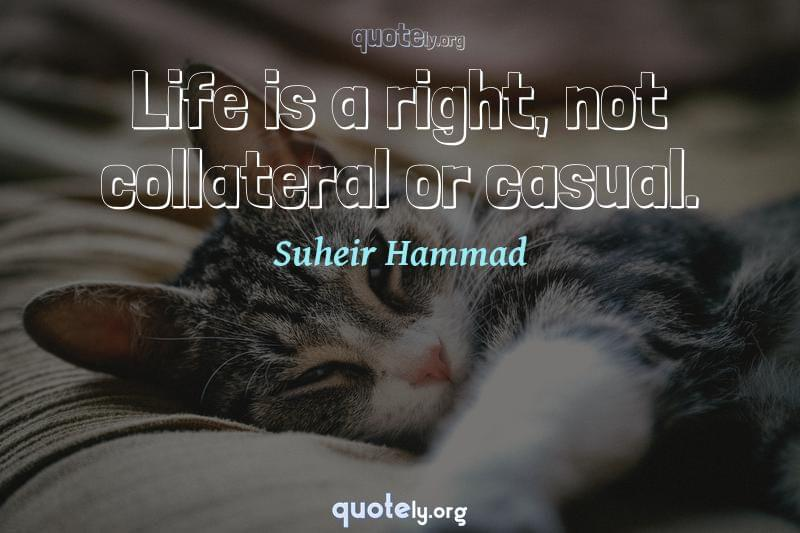 Life is a right, not collateral or casual. by Suheir Hammad