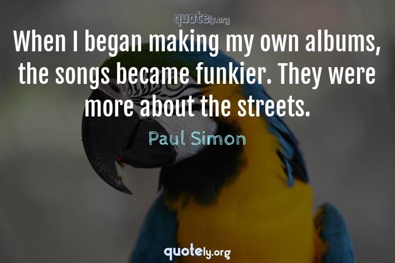 When I began making my own albums, the songs became funkier. They were more about the streets. by Paul Simon