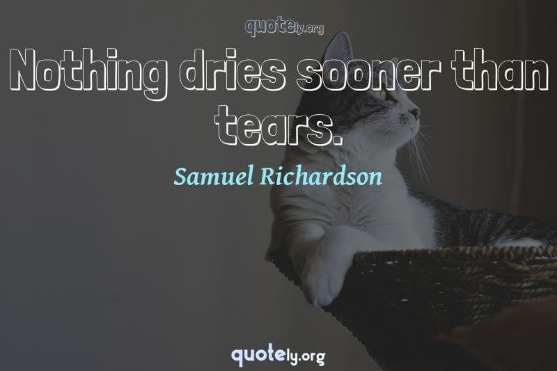 Nothing dries sooner than tears. by Samuel Richardson