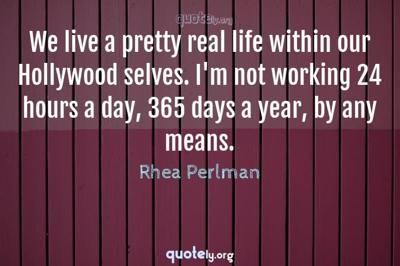 We live a pretty real life within our Hollywood selves. I'm not working 24 hours a day, 365 days a year, by any means. by Rhea Perlman