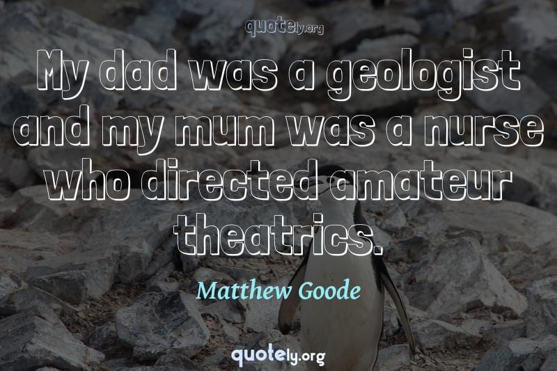 My dad was a geologist and my mum was a nurse who directed amateur theatrics. by Matthew Goode