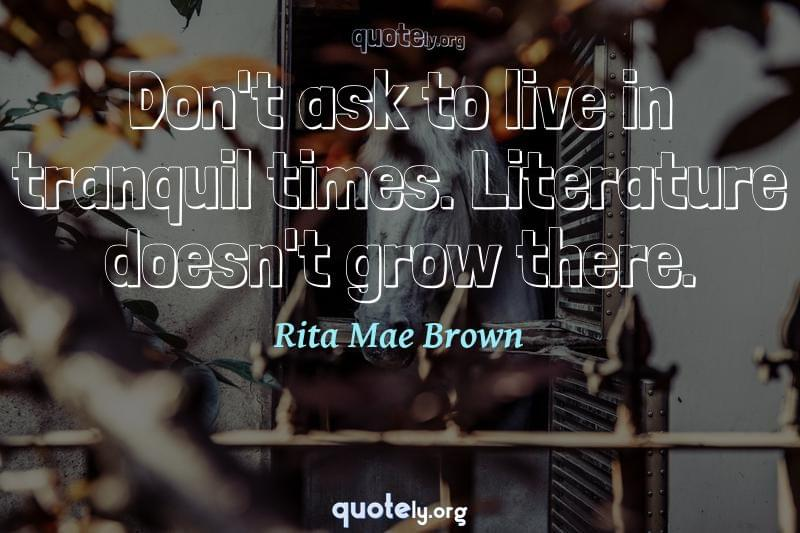 Don't ask to live in tranquil times. Literature doesn't grow there. by Rita Mae Brown