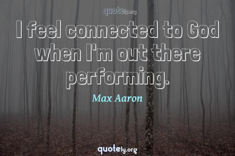 I feel connected to God when I'm out there performing. by Max Aaron