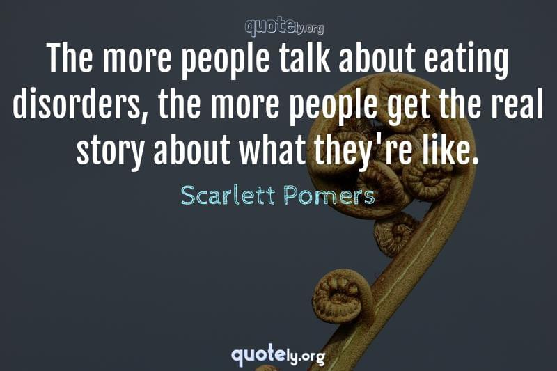 The more people talk about eating disorders, the more people get the real story about what they're like. by Scarlett Pomers