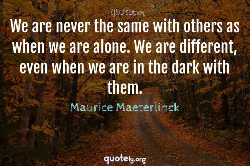 We are never the same with others as when we are alone. We are different, even when we are in the dark with them. by Maurice Maeterlinck