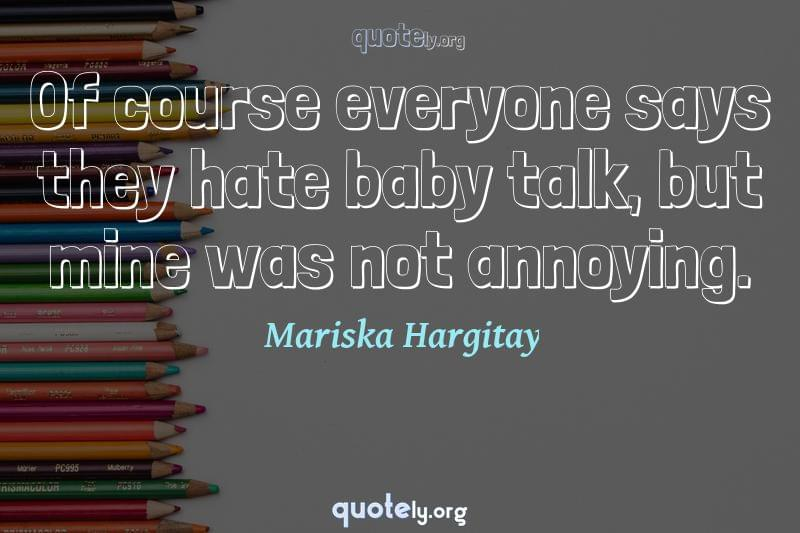 Of course everyone says they hate baby talk, but mine was not annoying. by Mariska Hargitay