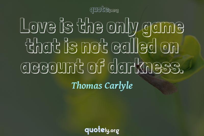 Love is the only game that is not called on account of darkness. by Thomas Carlyle