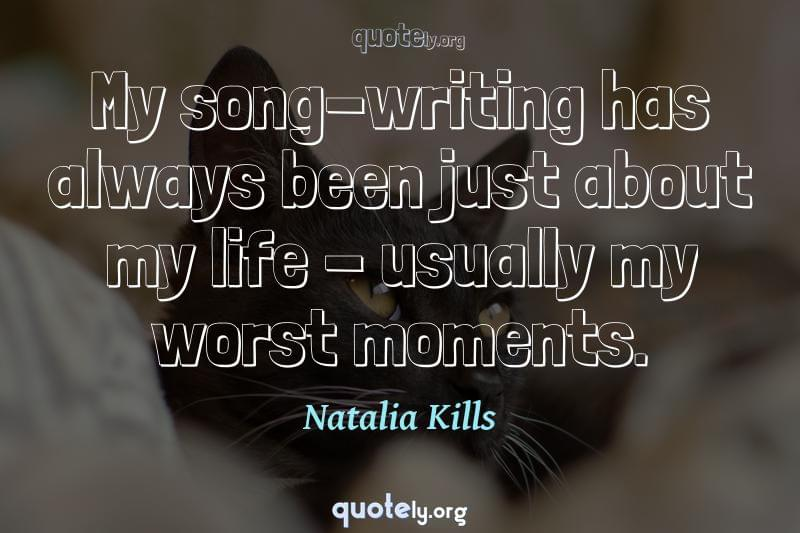 My song-writing has always been just about my life - usually my worst moments. by Natalia Kills