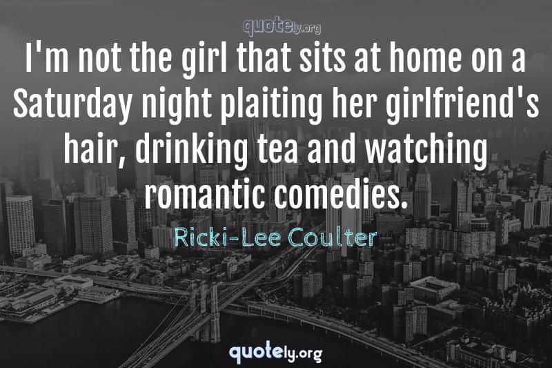I'm not the girl that sits at home on a Saturday night plaiting her girlfriend's hair, drinking tea and watching romantic comedies. by Ricki-Lee Coulter