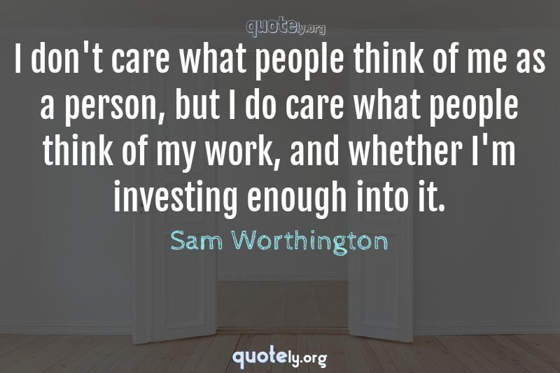 I don't care what people think of me as a person, but I do care what people think of my work, and whether I'm investing enough into it. by Sam Worthington