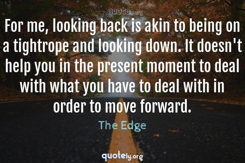 For me, looking back is akin to being on a tightrope and looking down. It doesn't help you in the present moment to deal with what you have to deal with in order to move forward. by The Edge