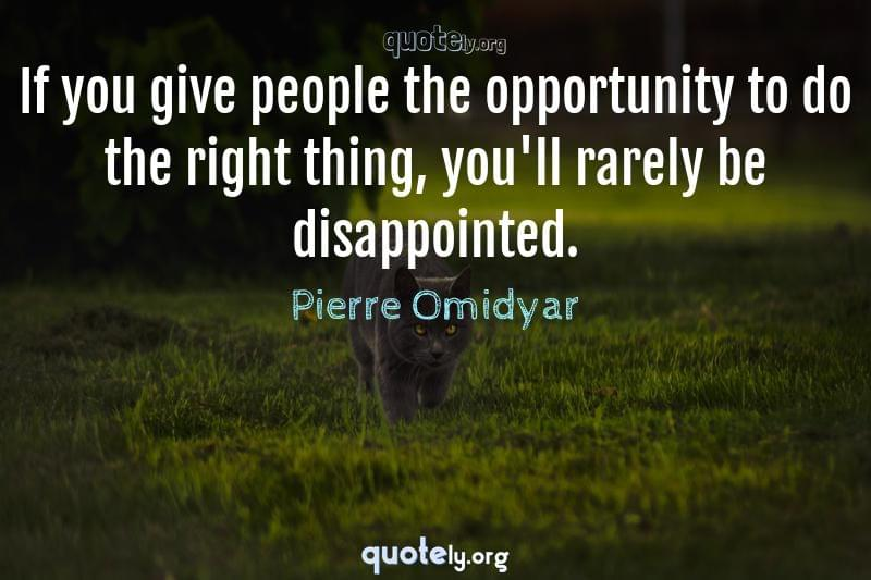 If you give people the opportunity to do the right thing, you'll rarely be disappointed. by Pierre Omidyar