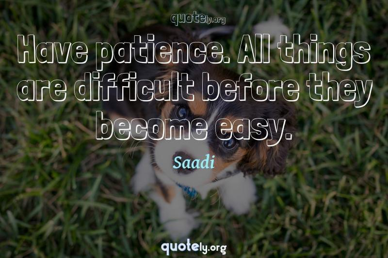 Have patience. All things are difficult before they become easy. by Saadi