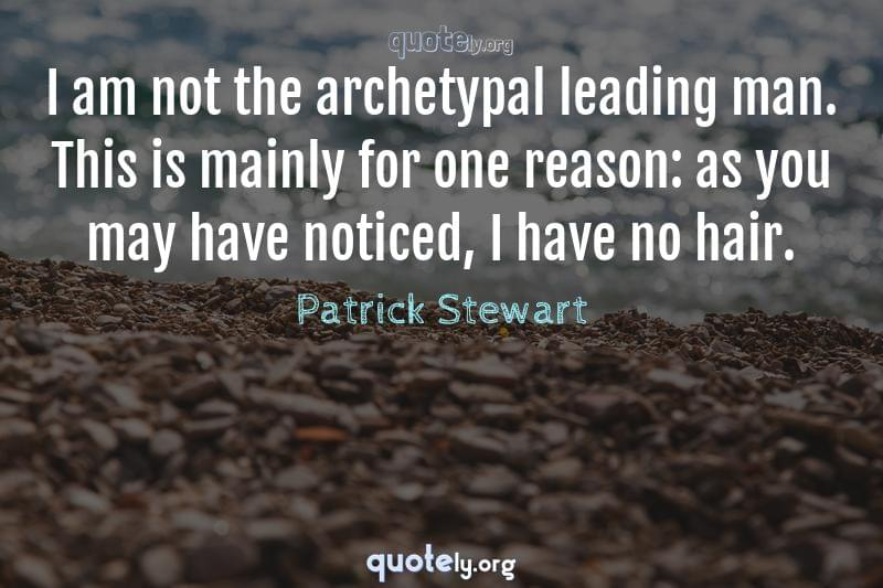 I am not the archetypal leading man. This is mainly for one reason: as you may have noticed, I have no hair. by Patrick Stewart
