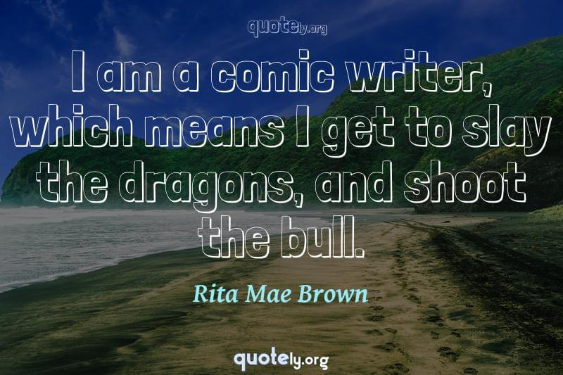 I am a comic writer, which means I get to slay the dragons, and shoot the bull. by Rita Mae Brown