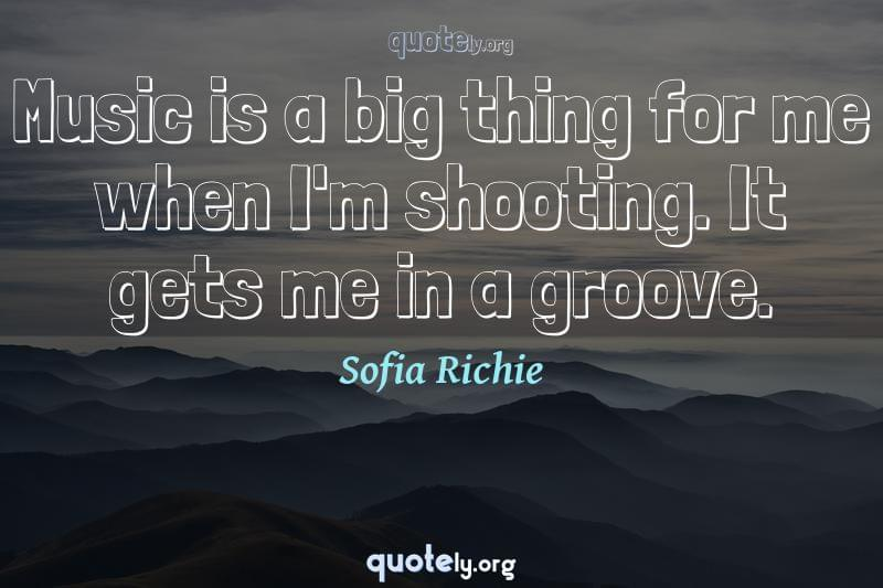 Music is a big thing for me when I'm shooting. It gets me in a groove. by Sofia Richie