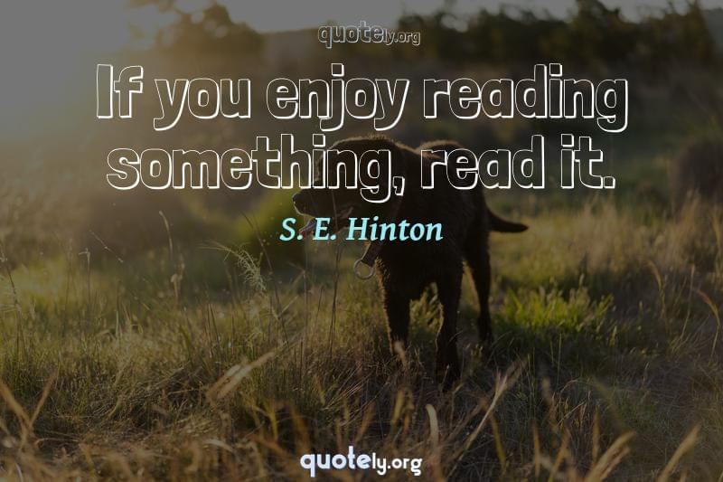 If you enjoy reading something, read it. by S. E. Hinton