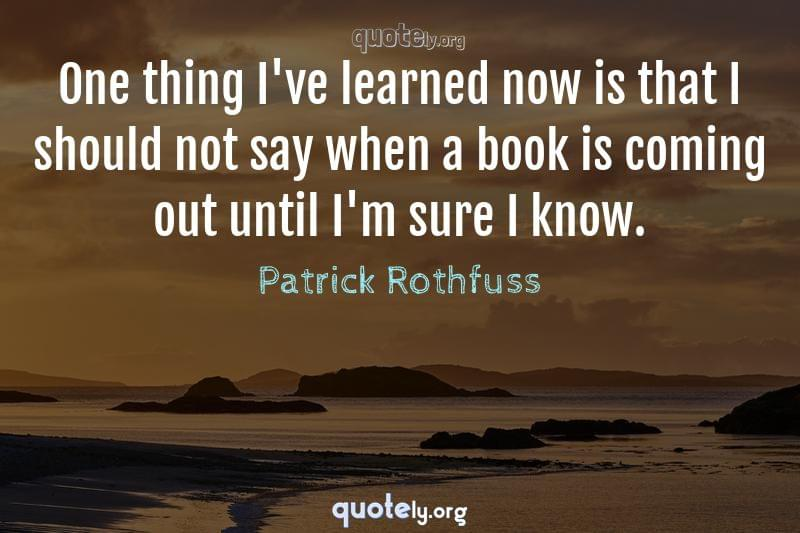 One thing I've learned now is that I should not say when a book is coming out until I'm sure I know. by Patrick Rothfuss