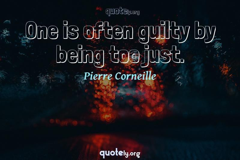 One is often guilty by being too just. by Pierre Corneille