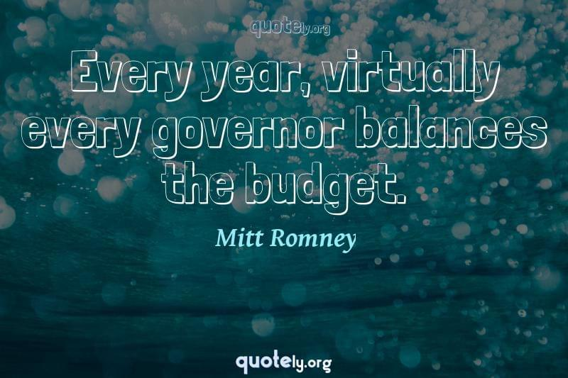 Every year, virtually every governor balances the budget. by Mitt Romney