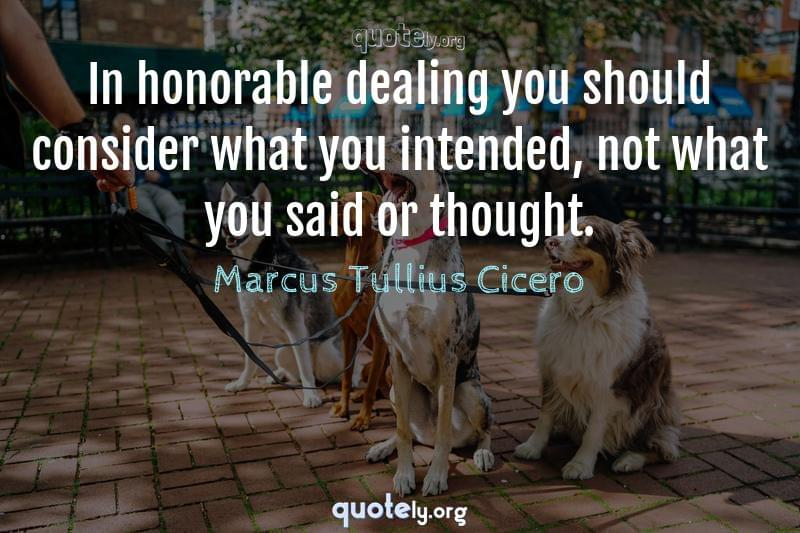 In honorable dealing you should consider what you intended, not what you said or thought. by Marcus Tullius Cicero