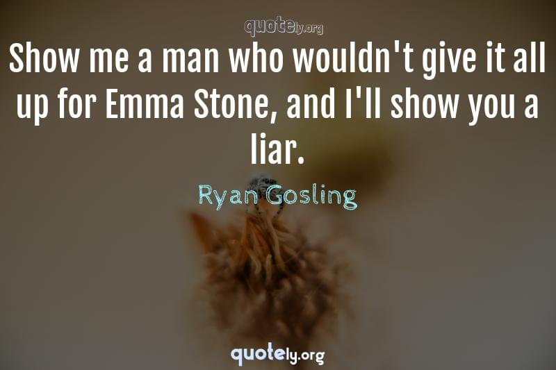 Show me a man who wouldn't give it all up for Emma Stone, and I'll show you a liar. by Ryan Gosling