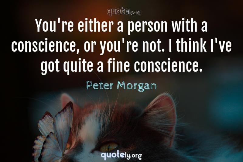 You're either a person with a conscience, or you're not. I think I've got quite a fine conscience. by Peter Morgan