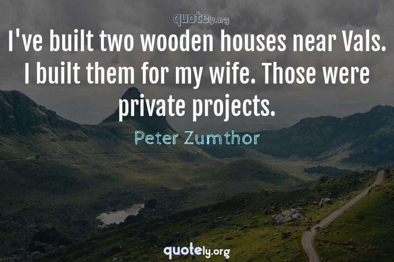 I've built two wooden houses near Vals. I built them for my wife. Those were private projects. by Peter Zumthor