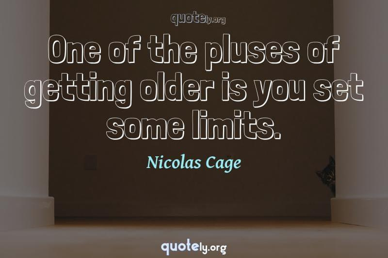 One of the pluses of getting older is you set some limits. by Nicolas Cage