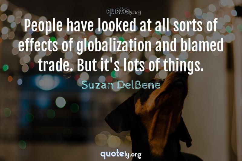 People have looked at all sorts of effects of globalization and blamed trade. But it's lots of things. by Suzan DelBene