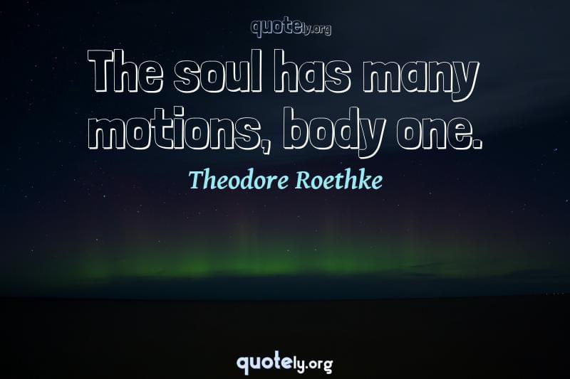 The soul has many motions, body one. by Theodore Roethke