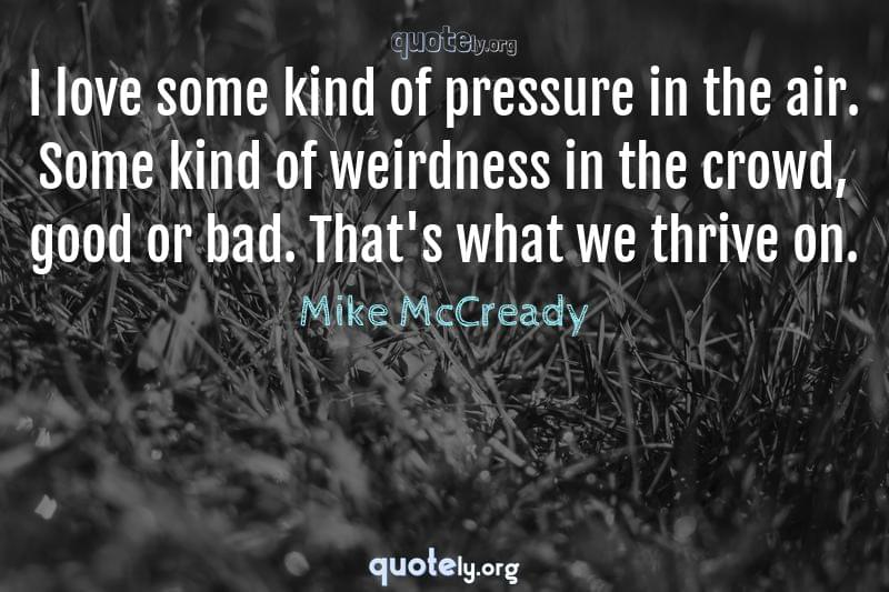 I love some kind of pressure in the air. Some kind of weirdness in the crowd, good or bad. That's what we thrive on. by Mike McCready