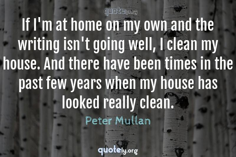 If I'm at home on my own and the writing isn't going well, I clean my house. And there have been times in the past few years when my house has looked really clean. by Peter Mullan