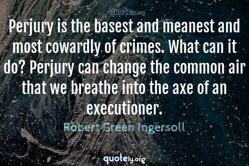 Perjury is the basest and meanest and most cowardly of crimes. What can it do? Perjury can change the common air that we breathe into the axe of an executioner. by Robert Green Ingersoll